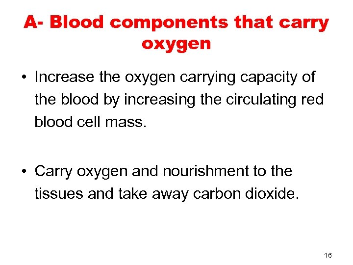 A- Blood components that carry oxygen • Increase the oxygen carrying capacity of the
