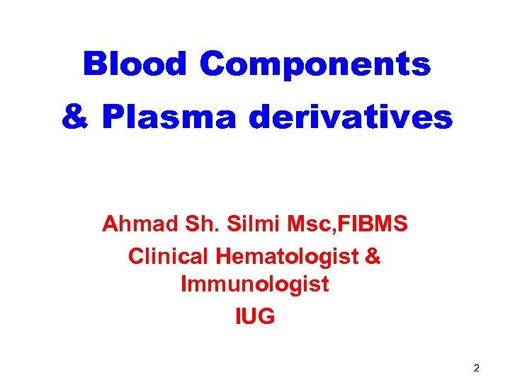 Blood Components & Plasma derivatives Ahmad Sh. Silmi Msc, FIBMS Clinical Hematologist & Immunologist