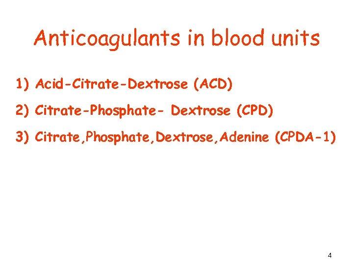 Anticoagulants in blood units 1) Acid-Citrate-Dextrose (ACD) 2) Citrate-Phosphate- Dextrose (CPD) 3) Citrate, Phosphate,