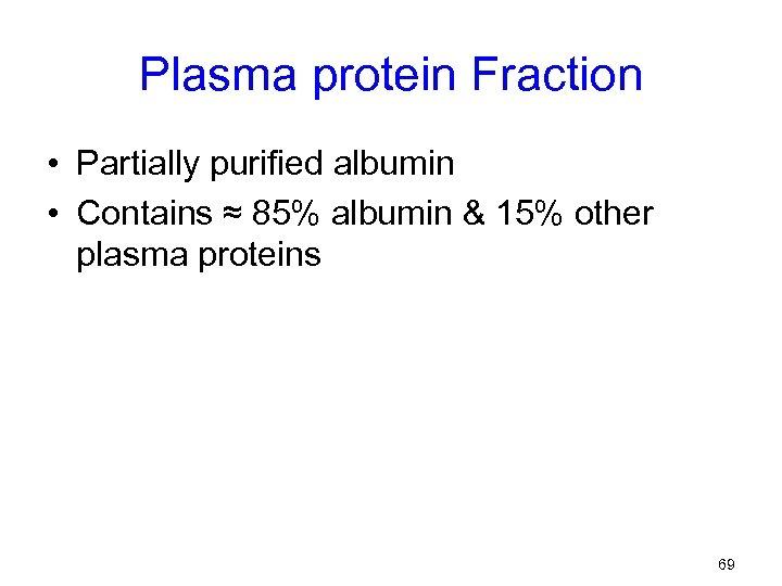 Plasma protein Fraction • Partially purified albumin • Contains ≈ 85% albumin & 15%