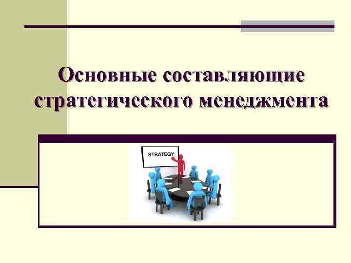 Основные составляющие стратегического менеджмента