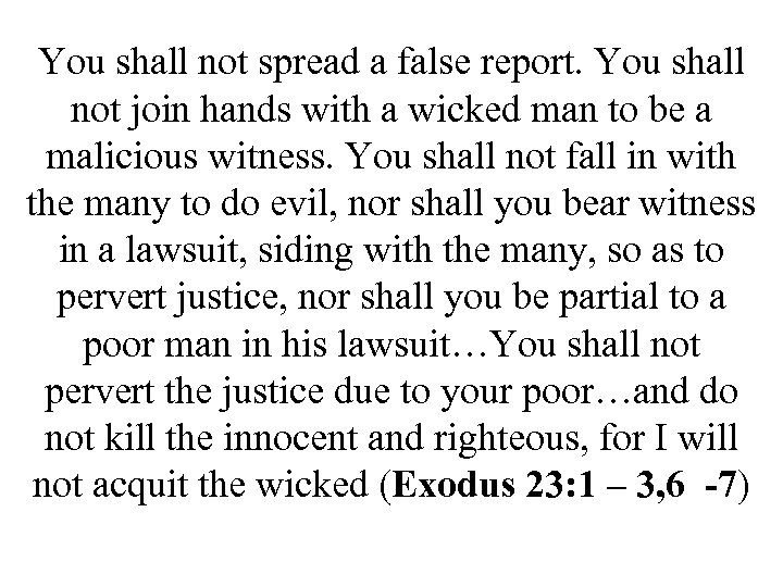You shall not spread a false report. You shall not join hands with a
