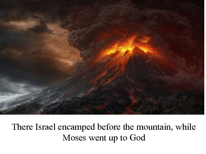 There Israel encamped before the mountain, while Moses went up to God