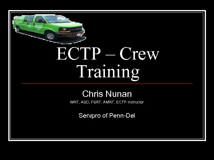 ECTP – Crew Training Chris Nunan WRT, ASD, FSRT, AMRT, ECTP Instructor Servpro of
