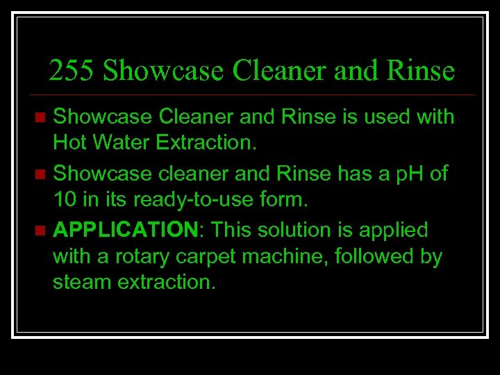 255 Showcase Cleaner and Rinse is used with Hot Water Extraction. n Showcase cleaner