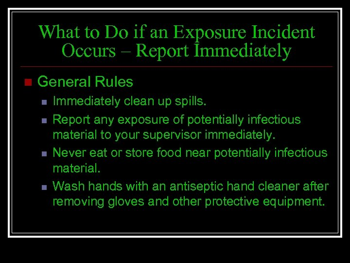 What to Do if an Exposure Incident Occurs – Report Immediately n General Rules