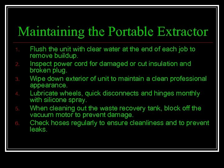 Maintaining the Portable Extractor 1. 2. 3. 4. 5. 6. Flush the unit with