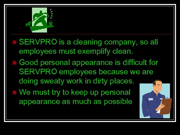 SERVPRO is a cleaning company, so all employees must exemplify clean. n Good personal