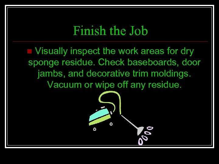 Finish the Job Visually inspect the work areas for dry sponge residue. Check baseboards,