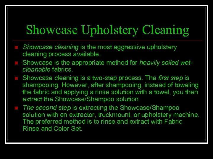 Showcase Upholstery Cleaning n n Showcase cleaning is the most aggressive upholstery cleaning process