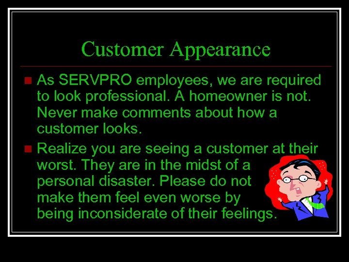 Customer Appearance As SERVPRO employees, we are required to look professional. A homeowner is