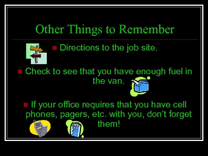 Other Things to Remember n n Directions to the job site. Check to see