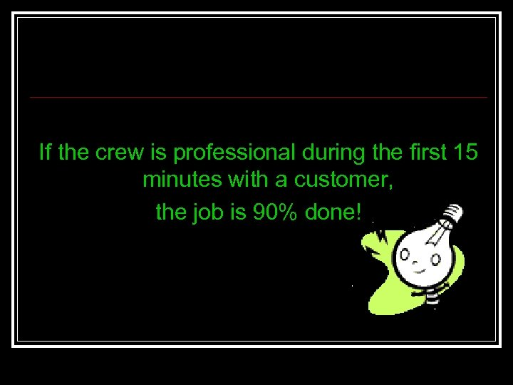If the crew is professional during the first 15 minutes with a customer, the