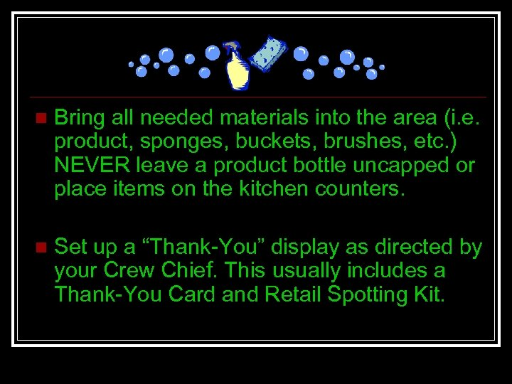 n Bring all needed materials into the area (i. e. product, sponges, buckets, brushes,
