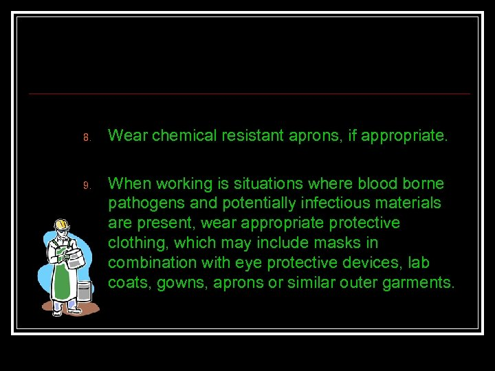 8. 9. Wear chemical resistant aprons, if appropriate. When working is situations where blood