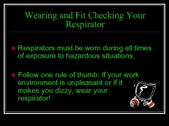 Wearing and Fit Checking Your Respirator n Respirators must be worn during all times