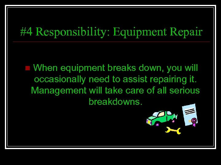 #4 Responsibility: Equipment Repair n When equipment breaks down, you will occasionally need to