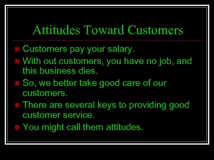 Attitudes Toward Customers pay your salary. n With out customers, you have no job,