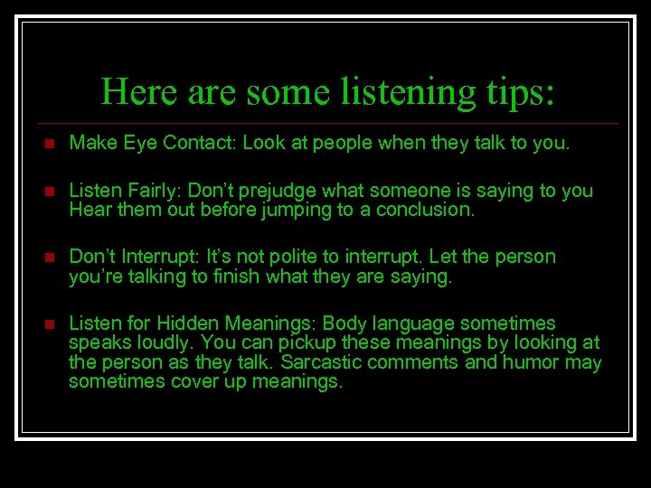 Here are some listening tips: n Make Eye Contact: Look at people when they