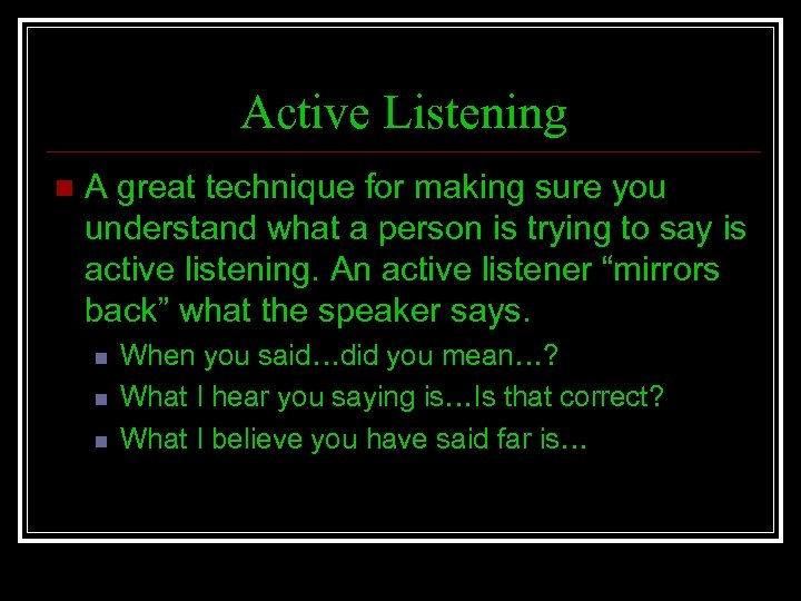 Active Listening n A great technique for making sure you understand what a person