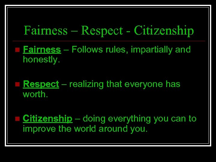 Fairness – Respect - Citizenship n Fairness – Follows rules, impartially and honestly. n