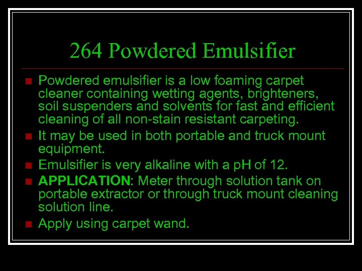 264 Powdered Emulsifier n n n Powdered emulsifier is a low foaming carpet cleaner