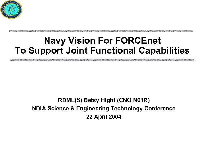 Navy Vision For FORCEnet To Support Joint Functional Capabilities RDML(S) Betsy Hight (CNO N