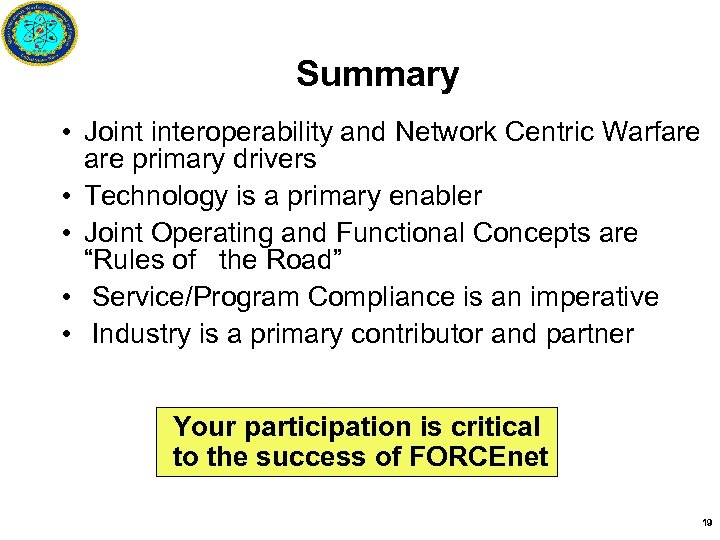 Summary • Joint interoperability and Network Centric Warfare primary drivers • Technology is a