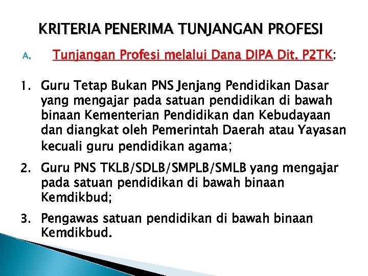 KRITERIA PENERIMA TUNJANGAN PROFESI A. Tunjangan Profesi melalui Dana DIPA Dit. P 2 TK: