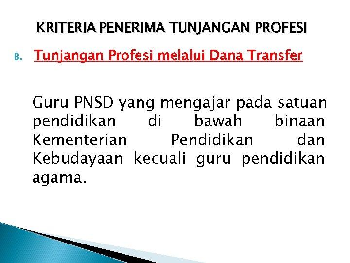 KRITERIA PENERIMA TUNJANGAN PROFESI B. Tunjangan Profesi melalui Dana Transfer Guru PNSD yang mengajar