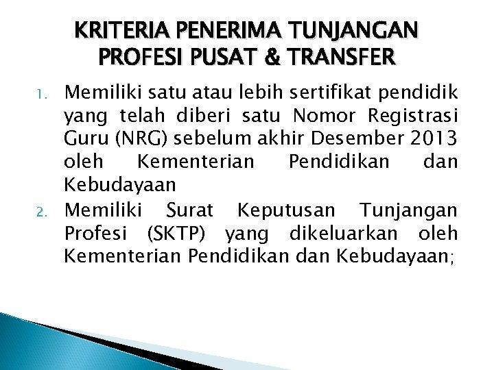KRITERIA PENERIMA TUNJANGAN PROFESI PUSAT & TRANSFER 1. 2. Memiliki satu atau lebih sertifikat