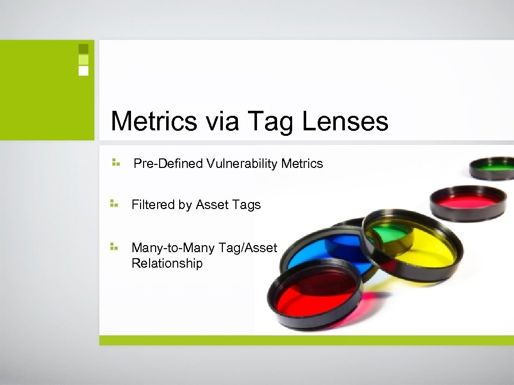 Metrics via Tag Lenses Pre-Defined Vulnerability Metrics Filtered by Asset Tags Many-to-Many Tag/Asset Relationship