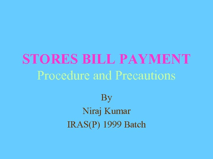 STORES BILL PAYMENT Procedure and Precautions By Niraj Kumar IRAS(P) 1999 Batch