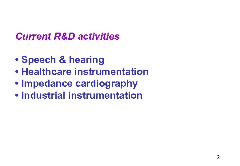 Current R&D activities • Speech & hearing • Healthcare instrumentation • Impedance cardiography •