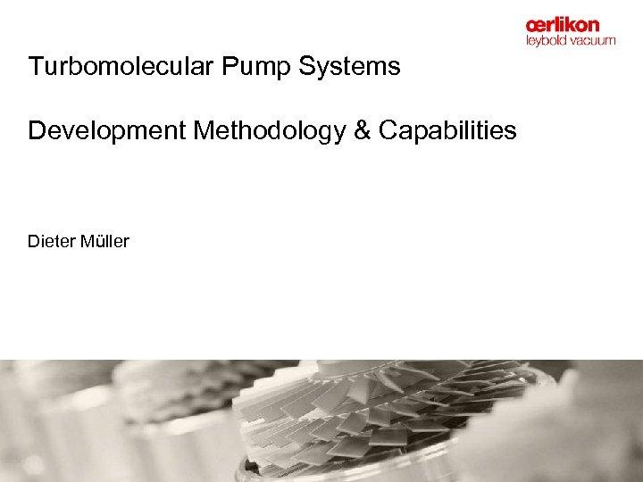 Turbomolecular Pump Systems Development Methodology & Capabilities Dieter Müller
