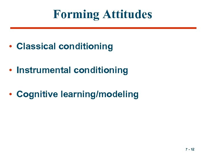 Forming Attitudes • Classical conditioning • Instrumental conditioning • Cognitive learning/modeling 7 - 12