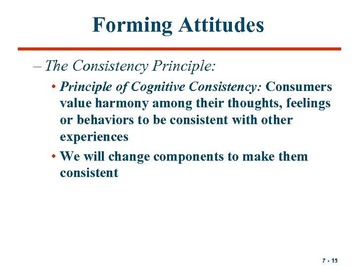 Forming Attitudes – The Consistency Principle: • Principle of Cognitive Consistency: Consumers value harmony