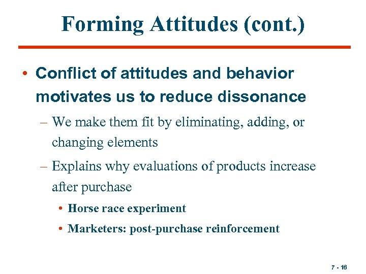 Forming Attitudes (cont. ) • Conflict of attitudes and behavior motivates us to reduce