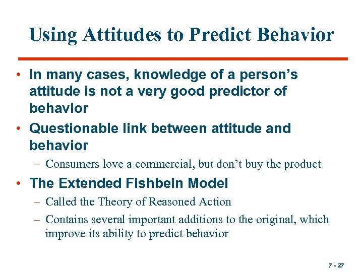 Using Attitudes to Predict Behavior • In many cases, knowledge of a person's attitude