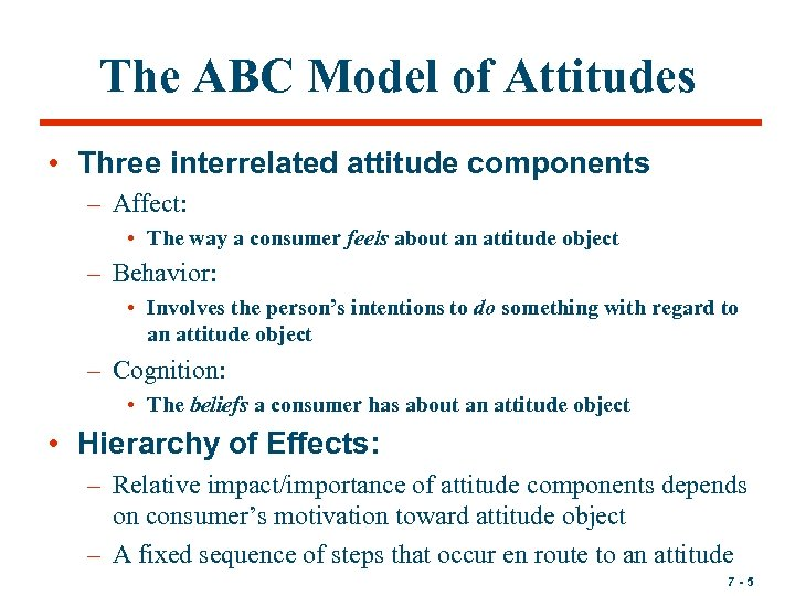 The ABC Model of Attitudes • Three interrelated attitude components – Affect: • The