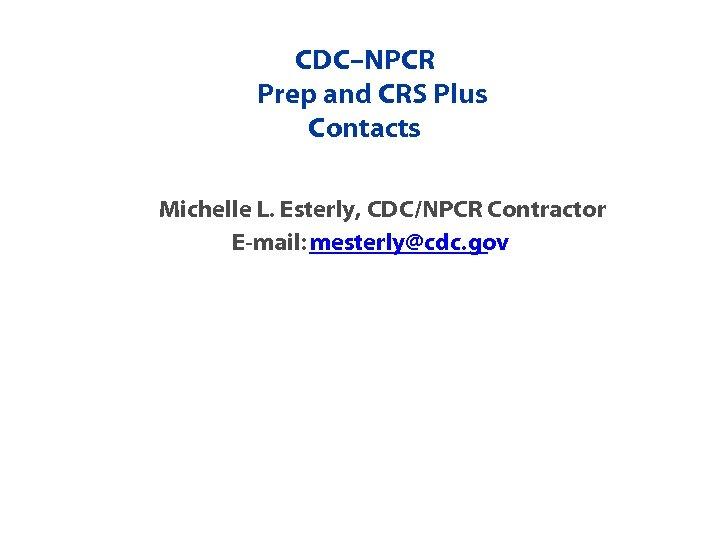 CDC–NPCR Prep and CRS Plus Contacts Michelle L. Esterly, CDC/NPCR Contractor E-mail: mesterly@cdc. gov