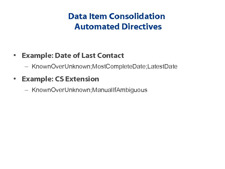 Data Item Consolidation Automated Directives • Example: Date of Last Contact – Known. Over.