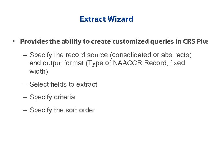 Extract Wizard • Provides the ability to create customized queries in CRS Plus –