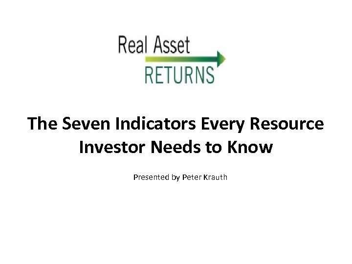 The Seven Indicators Every Resource Investor Needs to Know Presented by Peter Krauth