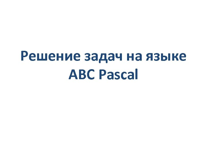 Решение задач на языке ABC Pascal