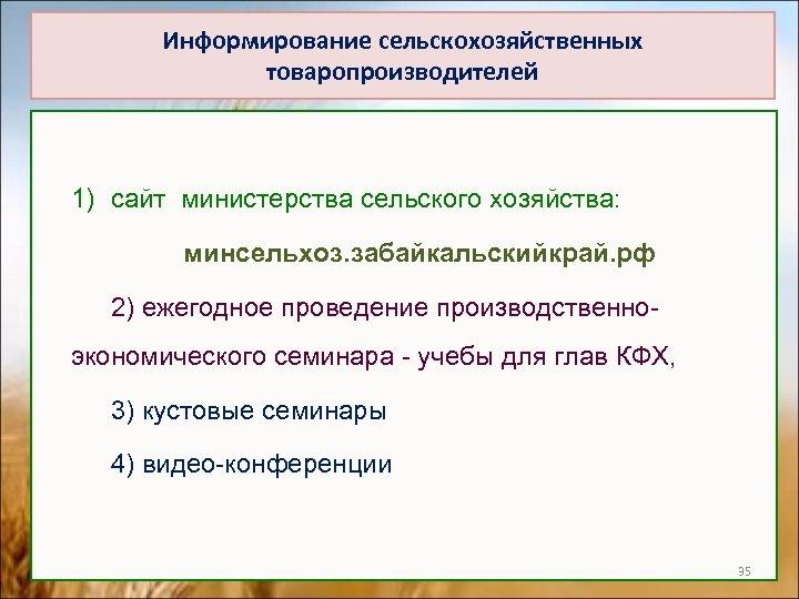 Информирование сельскохозяйственных товаропроизводителей 1) сайт министерства сельского хозяйства: минсельхоз. забайкальскийкрай. рф 2) ежегодное проведение