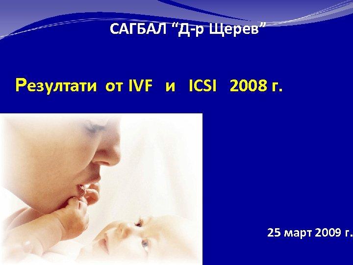 """САГБАЛ """"Д-р Щерев"""" Резултати от IVF и ICSI 2008 г. 25 март 2009 г."""