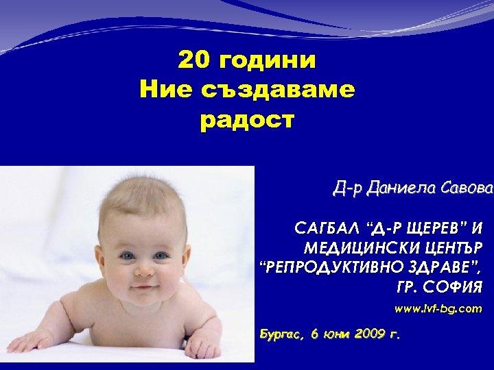 """20 години Ние създаваме радост Д-р Даниела Савова САГБАЛ """"Д-Р ЩЕРЕВ"""" И МЕДИЦИНСКИ ЦЕНТЪР"""