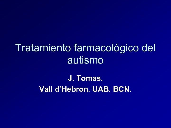 Tratamiento farmacológico del autismo J. Tomas. Vall d'Hebron. UAB. BCN.