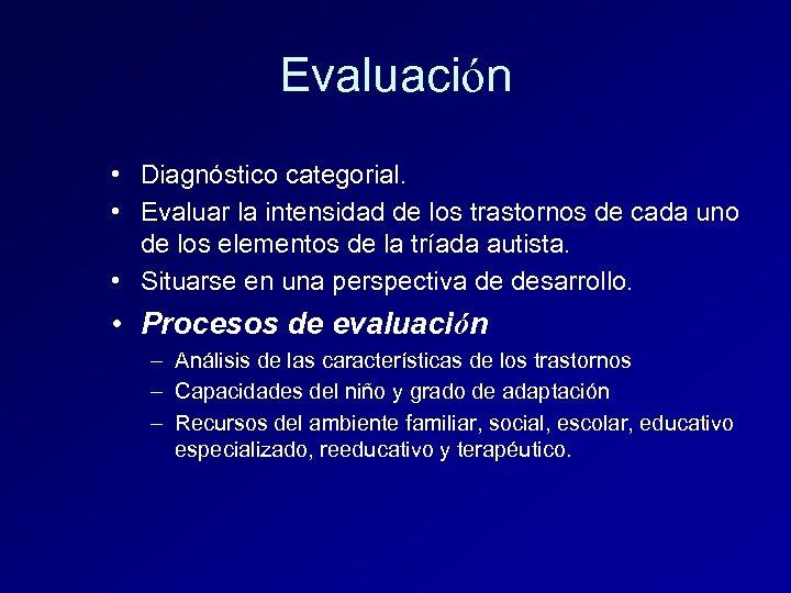 Evaluación • Diagnóstico categorial. • Evaluar la intensidad de los trastornos de cada uno